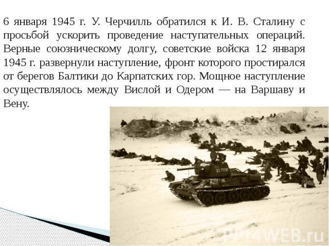 6 января 1945 г. У. Черчилль обратился к И. В. Сталину с просьбой ускорить проведение наступательных операций. Верные союзническому долгу, советские войска 12 января 1945 г. развернули наступление, фронт которого простирался от берегов Балтики до Ка…