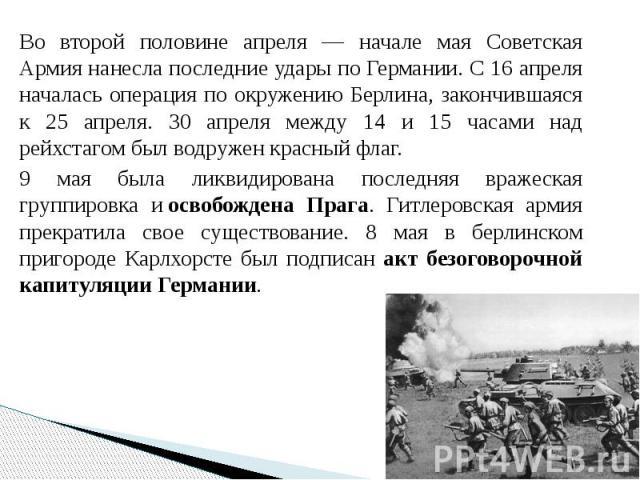 Во второй половине апреля — начале мая Советская Армия нанесла последние удары по Германии. С 16 апреля началась операция по окружению Берлина, закончившаяся к 25 апреля. 30 апреля между 14 и 15 часами над рейхстагом был водружен красный флаг. Во вт…