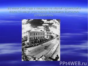 25 июля 1980 года в квартире на Малой Грузинской в 4часа 10 минут утра сердце Вл