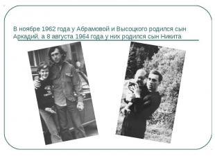 В ноябре 1962 года у Абрамовой и Высоцкого родился сын Аркадий, а 8 августа 1964
