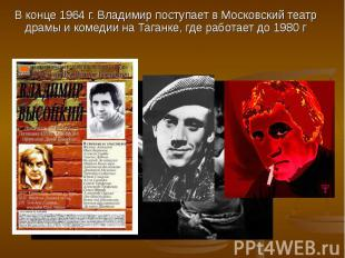 В конце 1964 г. Владимир поступает в Московский театр драмы и комедии на Таганке