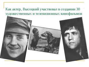 Как актер, Высоцкий участвовал в создании 30 художественных и телевизионных кино