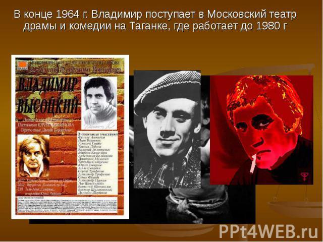 В конце 1964 г. Владимир поступает в Московский театр драмы и комедии на Таганке, где работает до 1980 г В конце 1964 г. Владимир поступает в Московский театр драмы и комедии на Таганке, где работает до 1980 г