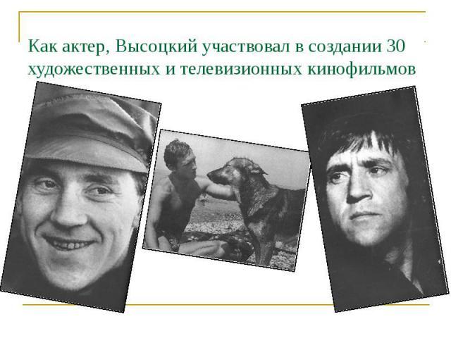 Как актер, Высоцкий участвовал в создании 30 художественных и телевизионных кинофильмов