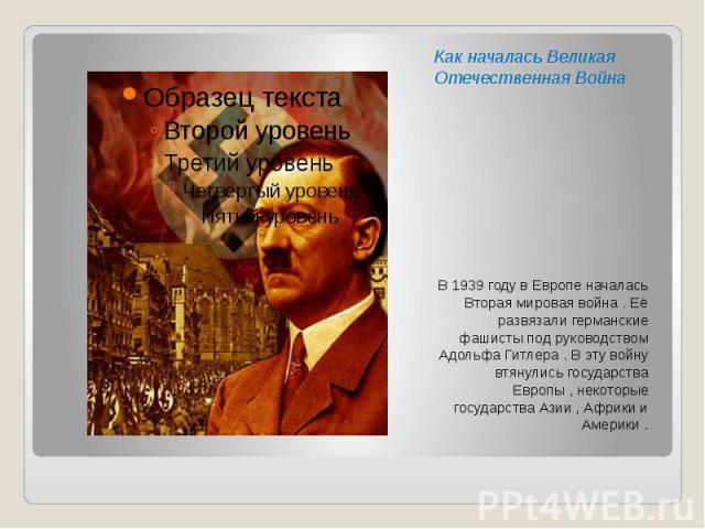 Как началась Великая Отечественная Война В 1939 году в Европе началась Вторая мировая война . Её развязали германские фашисты под руководством Адольфа Гитлера . В эту войну втянулись государства Европы , некоторые государства Азии , Африки и Америки .