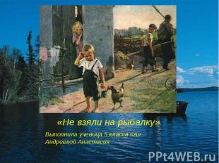 «Не взяли на рыбалку» Выполнила ученица 5 класса «А» Андреевой Анастасия