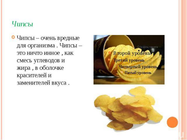 Чипсы Чипсы – очень вредные для организма . Чипсы – это ничто инное , как смесь углеводов и жира , в оболочке красителей и заменителей вкуса .
