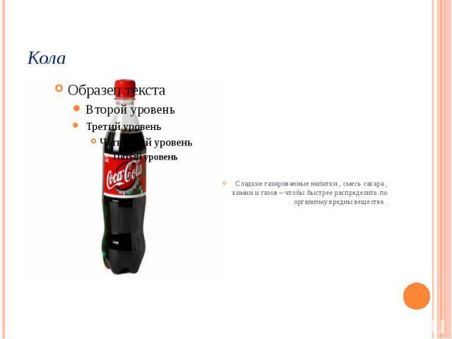 Кола Сладкие газированные напитки , смесь сахара , химии и газов – чтобы быстрее распределить по организму вредны вещества .