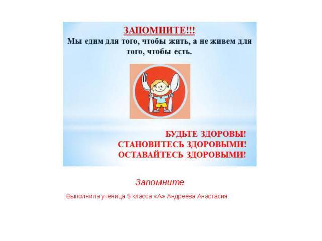 Запомните Выполнила ученица 5 класса «А» Андреева Анастасия