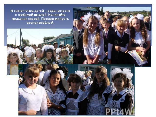 И сияют глаза детей – рады встрече с любимой школой. Начинайте праздник скорей. Прозвенит пусть звонок весёлый.