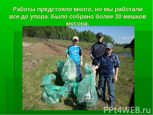 Работы предстояло много, но мы работали все до упора. Было собрано более 30 мешков мусора.