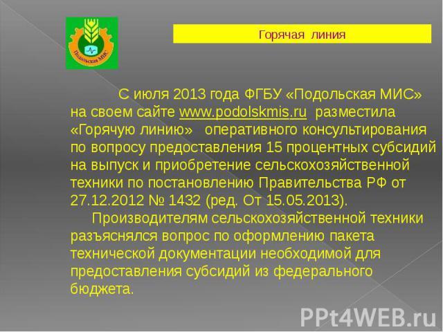 С июля 2013 года ФГБУ «Подольская МИС» на своем сайте www.podolskmis.ru разместила «Горячую линию» оперативного консультирования по вопросу предоставления 15 процентных субсидий на выпуск и приобретение сельскохозяйственной техники по постановлению …