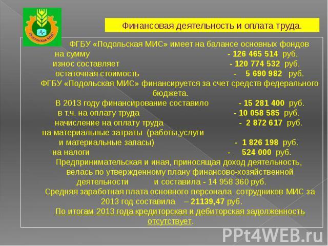 ФГБУ «Подольская МИС» имеет на балансе основных фондовна сумму - 126 465 514 руб. износ составляет - 120 774 532 руб. остаточная стоимость - 5690 982 руб.ФГБУ «Подольская МИС» финансируется за счет средств федерального бюджета. В 2013 году финансир…