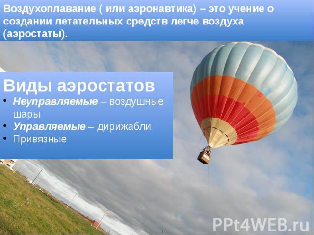 Воздухоплавание ( или аэронавтика) – это учение о создании летательных средств легче воздуха (аэростаты).