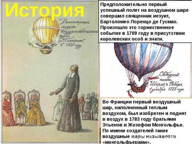 Предположительно первый успешный полет на воздушном шаре совершил священник иезуит, Бартоломео Лоренцо де Гусмао. Произошло это торжественное событие в 1709 году в присутствии королевских особ и знати.