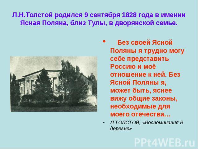 Без своей Ясной Поляны я трудно могу себе представить Россию и моё отношение к ней. Без Ясной Поляны я, может быть, яснее вижу общие законы, необходимые для моего отечества… Без своей Ясной Поляны я трудно могу себе представить Россию и моё отношени…