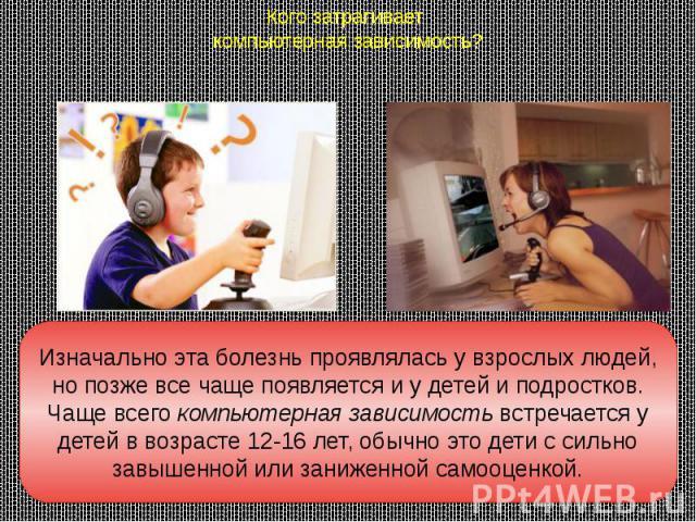 Кого затрагивает компьютерная зависимость? Изначально эта болезнь проявлялась у взрослых людей, но позже все чаще появляется и у детей и подростков. Чаще всегокомпьютерная зависимостьвстречается у детей в возрасте 12-16 лет, обычно это дети с силь…