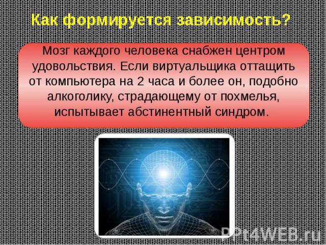 Как формируется зависимость? Мозг каждого человека снабжен центром удовольствия. Если виртуальщика оттащить от компьютера на 2 часа и более он, подобно алкоголику, страдающему от похмелья, испытывает абстинентный синдром.