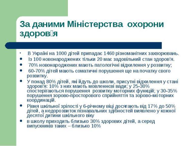 .В Україні на 1000 дітей припадає 1460 різноманітних захворювань..В Україні на 1000 дітей припадає 1460 різноманітних захворювань. Із 100 новонароджених тільки 20 має задовільний стан здоров'я. 70% новонароджених мають патологічні відхилення у розви…