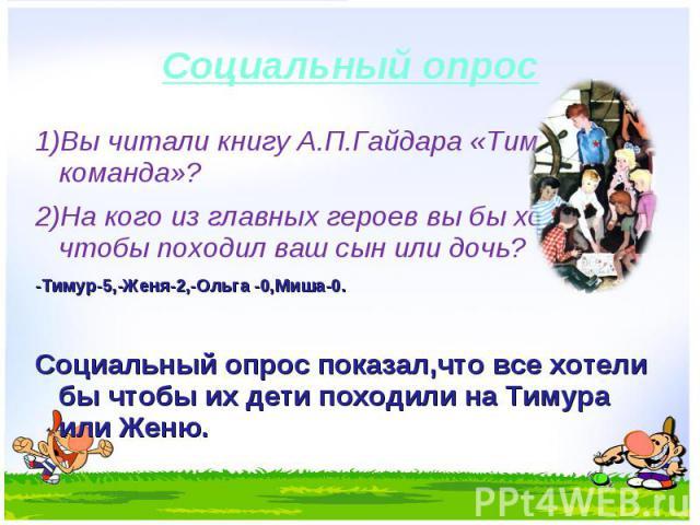 1)Вы читали книгу А.П.Гайдара «Тимур и его команда»?1)Вы читали книгу А.П.Гайдара «Тимур и его команда»?2)На кого из главных героев вы бы хотели чтобы походил ваш сын или дочь?-Тимур-5,-Женя-2,-Ольга -0,Миша-0.Социальный опрос показал,что все хотели…