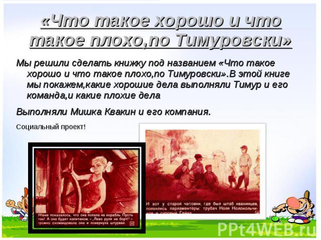 Мы решили сделать книжку под названием «Что такое хорошо и что такое плохо,по Тимуровски».В этой книге мы покажем,какие хорошие дела выполняли Тимур и его команда,и какие плохие дела Мы решили сделать книжку под названием «Что такое хорошо и что так…