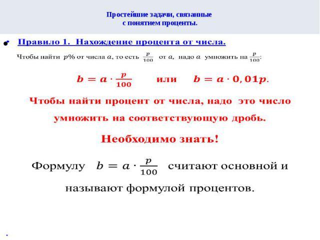 Простейшие задачи, связанные с понятием проценты.Правило 1. Нахождение процента от числа. Чтобы найти от числа , то есть от надо умножить на :илиЧтобы найти процент от числа, надо это число умножить на соответствующую дробь. Необходимо знать! Формул…