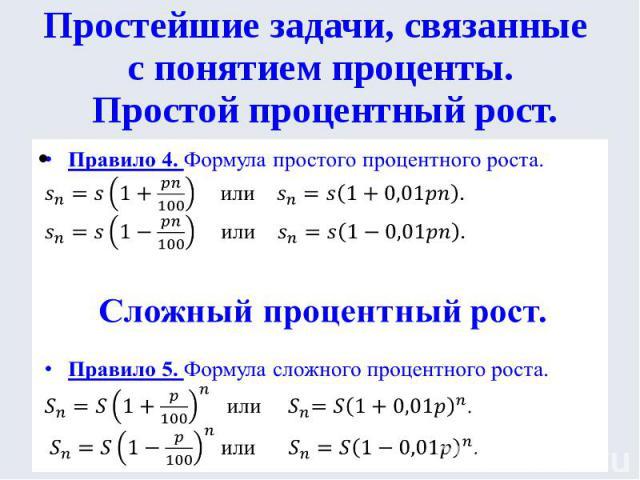 Простейшие задачи, связанные с понятием проценты. Простой процентный рост.Правило 4. Формула простого процентного роста.или . или .Сложный процентный рост.Правило 5. Формула сложного процентного роста. или .или .