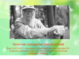 Валентин Давыдович Динабургский (род. 26.07.1922) — писатель, заслуженный работн