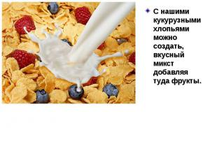 С нашими кукурузными хлопьями можно создать, вкусный микст добавляя туда фрукты.