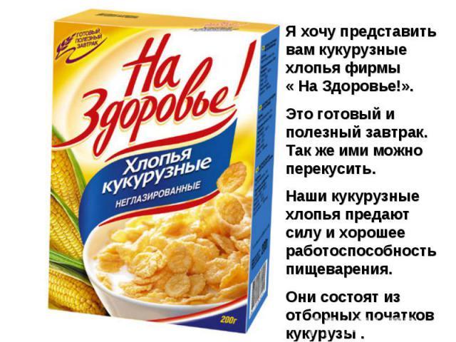 Я хочу представить вам кукурузные хлопья фирмы « На Здоровье!». Это готовый и полезный завтрак. Так же ими можно перекусить. Наши кукурузные хлопья предают силу и хорошее работоспособность пищеварения. Они состоят из отборных початков кукурузы .