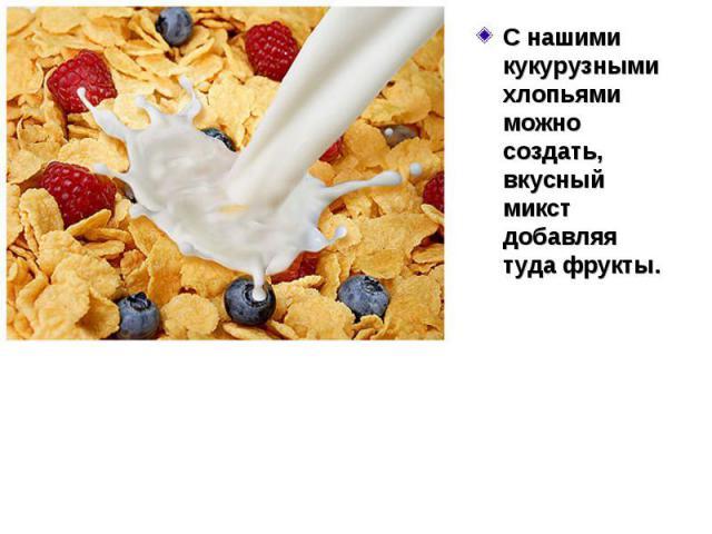 С нашими кукурузными хлопьями можно создать, вкусный микст добавляя туда фрукты. С нашими кукурузными хлопьями можно создать, вкусный микст добавляя туда фрукты.
