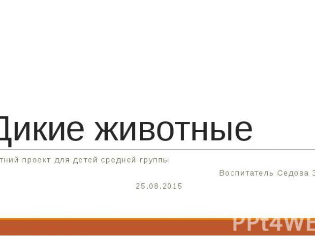 Дикие животные Летний проект для детей средней группы Воспитатель Седова З.Н. 25.08.2015