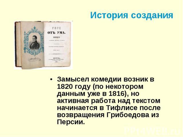 История создания Замысел комедии возник в 1820 году (по некотором данным уже в 1816), но активная работа над текстом начинается в Тифлисе после возвращения Грибоедова из Персии.