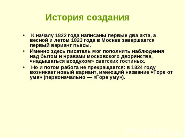 История создания К началу 1822 года написаны первые два акта, а весной и летом 1823 года в Москве завершается первый вариант пьесы. Именно здесь писатель мог пополнить наблюдения над бытом и нравами московского дворянства, «надышаться воздухом» свет…