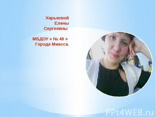 Презентация ХарьковойЕленыСергеевны МБДОУ « № 49 » Города Миасса.