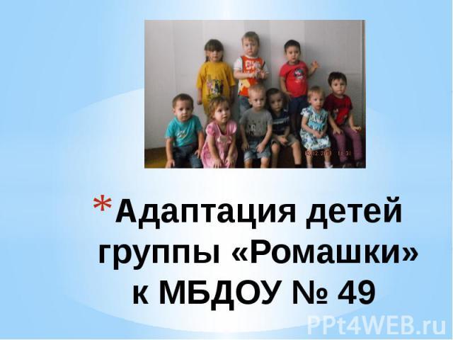 Адаптация детейгруппы «Ромашки»к МБДОУ № 49