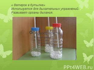 « Ветерок в бутылке» Используется для дыхательных упражнений. Развивает органы д
