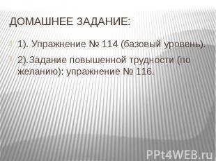 ДОМАШНЕЕ ЗАДАНИЕ: 1). Упражнение № 114 (базовый уровень). 2).Задание повышенной