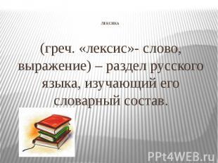 ЛЕКСИКА (греч. «лексис»- слово, выражение) – раздел русского языка, изучающий ег
