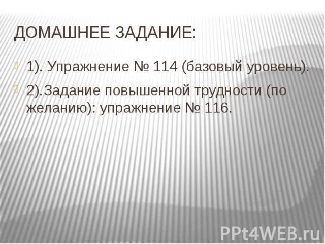 ДОМАШНЕЕ ЗАДАНИЕ: 1). Упражнение № 114 (базовый уровень). 2).Задание повышенной трудности (по желанию): упражнение № 116.