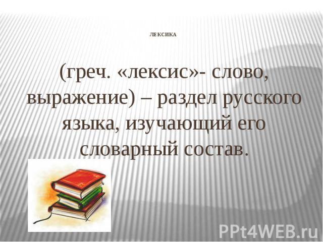 ЛЕКСИКА (греч. «лексис»- слово, выражение) – раздел русского языка, изучающий его словарный состав.