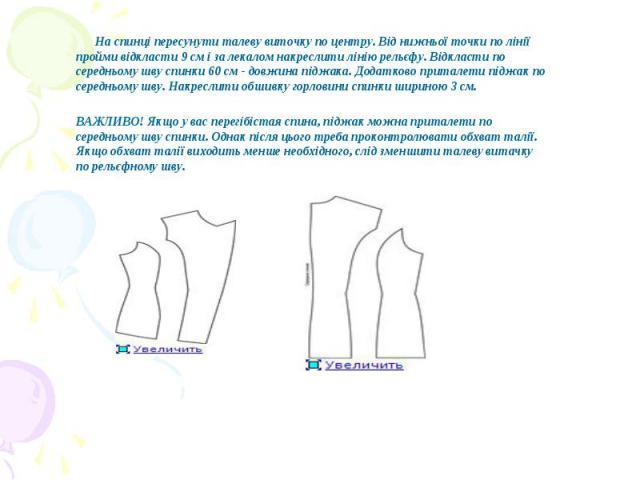 На спинці пересунути талеву виточку по центру. Від нижньої точки по лінії пройми відкласти 9 см і за лекалом накреслити лінію рельєфу. Відкласти по середньому шву спинки 60 см - довжина піджака. Додатково приталети піджак по середньому шву. Накресли…