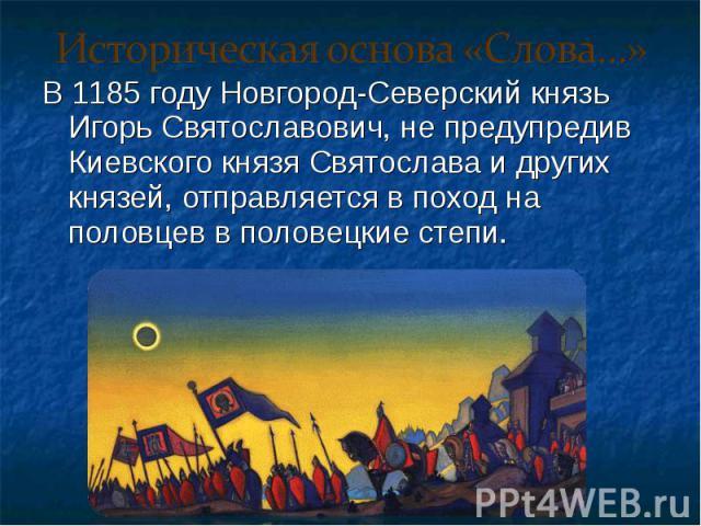 В 1185 году Новгород-Северский князь Игорь Святославович, не предупредив Киевского князя Святослава и других князей, отправляется в поход на половцев в половецкие степи. В 1185 году Новгород-Северский князь Игорь Святославович, не предупредив Киевск…