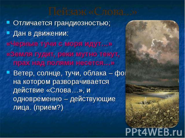 Отличается грандиозностью; Отличается грандиозностью; Дан в движении: «Черные тучи с моря идут…» «Земля гудит, реки мутно текут, прах над полями несется…» Ветер, солнце, тучи, облака – фон, на котором разворачивается действие «Слова…», и одновременн…