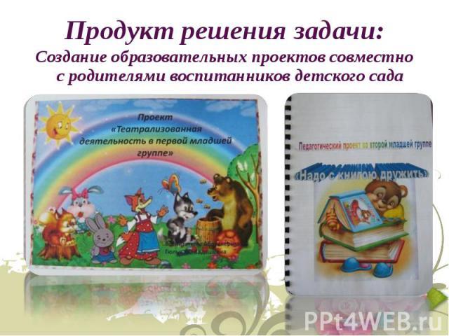 Создание образовательных проектов совместно с родителями воспитанников детского сада Создание образовательных проектов совместно с родителями воспитанников детского сада