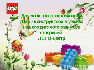 Для успішного застосування Лего - конструктора в умовах нашого дитячого садку бу