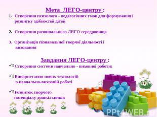 Мета ЛЕГО-центру : Створення психолого - педагогічних умов для формування і розв