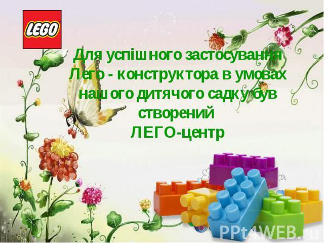 Для успішного застосування Лего - конструктора в умовах нашого дитячого садку був створений ЛЕГО-центр