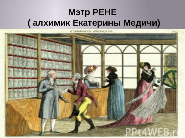 Мэтр РЕНЕ ( алхимик Екатерины Медичи)