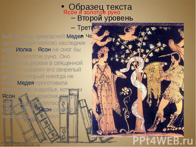 Ясон и золотое руно Без помощи прекрасной Медеи (дочери царя колхов) наследник царя Иолка – Ясон не смог бы добыть золотое руно. Оно висело на дереве в священной роще, и охранял его свирепый дракон, который никогда не спал. Медея приготовила волшебн…